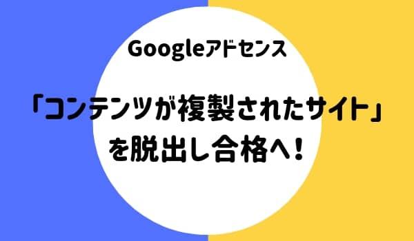 Googleアドセンス「コンテンツが複製されたサイト」を脱出し合格しました